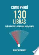 Cómo Perdí 130 Libras ; Guía Práctica Para Una Nueva Vida