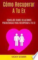 Cómo Recuperar A Tu Ex: Consejos Psicológicos Para Recuperar A Tu Ex
