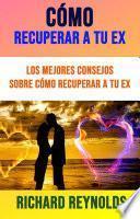 Cómo Recuperar A Tu Ex: Los Mejores Consejos Sobre Cómo Recuperar A Tu Ex