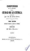 Compendio de la historia de la ciudad de Guatemala ... Edición del Museo Guatemalteco