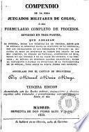 Compendio de la obra Juzgados Militares de Colon, o sea Formulario completo de Procesos, dividido en tres partes ...