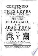 Compendio de las tres leyes, natural, escrita, y evangelica. Perdida de la gracia, en Adan, y Eva ; y su reparacion en IHS y MA escribiale D. Francisco Perez de Prado y Cuesta