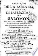 Consejos de la sabiduria, ó Compendio de las maximas de Salomon, las mas necessarias al hombre para governarse con acierto y sabiduria