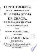 Constituciones de la congregacion de Ntra. Sra. de Gracia, de seglares siervos de los poblres enfermos del Santo Hospital real y general de Zaragoza