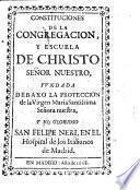 Constituciones de la congregación y escuela de Christo Señor Nuestro fundada debaxo la protección de la Virgen Maria ... y ... San Felipe Neri en el Hospital de los Italianos de Madrid