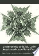 Constituciones de la real orden americana de Isabel la Católica instituida por el Rey Nuestro Señor en 24 de Marzo de 1815