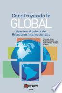 Construyendo lo global. Aporte al debate de Relaciones Internacionales