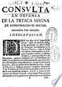 Consulta en defensa de la tryaca magna de Andromacho el mayor, aprobada por Galeno