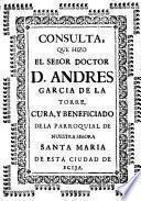 Consulta que hizo el señor doctor D. Andres Garcia de la Torre, cura y beneficiado de la parroquial de Nuestra Señora Santa Maria de esta ciudad de Ecija