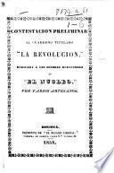 """Contestacion preliminar al cuaderno titulado: """"La Revolucion,"""" dedicada a los redactores de """"El Nucleo."""" Por varios Artesanos"""
