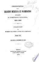 Correspondencia de la legacion mexicana en Washington durante la intervencion extranjera, 1860-1868