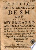 Cotejo de la conducta de S.M. con la de el rey britanico, assi en lo acaecido antes de la convencion de 14 de enero de este año de 1739 como en lo obrado despues, hasta la publicacion de represalias y declaracion de guerra