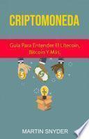 Criptomoneda: Guía Para Entender El Litecoin, Bitcoin Y Más.