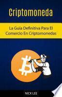 Criptomoneda: La Guía Definitiva Para El Comercio En Criptomonedas