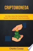 Criptomoneda: Un Libro Lleno De Conocimientos Desde Principiantes Hasta Avanzados