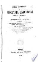 Curso completo de geografia universal antigua y moderna, ó, Descripcion de la tierra considerada bajo todas su relaciones, astronomicas, fisicas, politicas é historicas