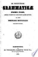De Institutione Grammatica prima pars,librum I et II complectens ad usum Seminarii Barchinonensis