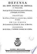 Defensa de don Matias de Ortega y Toledo ... presentada por el tutor y curador en su caso de los hijos y herederos del mismo, en la causa de la acusacion de falsedad de armas de Barcelona ...