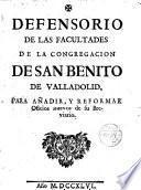 Defensorio de las facultades de la Congregación de San Benito de Valladolid, para añadir y reformar Oficios nuevos de su Breviario