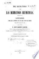 Del Reumatismo y de las dermatosis reumaticas : lecciones dadas en el Hospital de San Juan de Dios de Madrid...