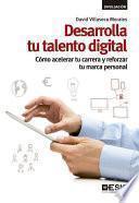 Desarrolla tu talento digital. Cómo acelerar tu carrera y reforzar tu marca personal