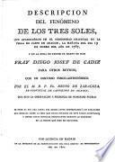 Descripción del fenómeno de los tres soles, que aparecieron en el hemisferio oriental de la villa de Caspe en Aragón, la mañana del sia 19 de enero del año de 1787 y en la hora de partir ... fray Diego Josef de Cadiz para otros reynos