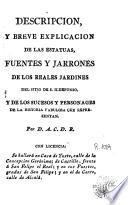 Descripcion y breve explicacion de las estatuas, fuentes y jarrones de los reales jardines del Sitio de S. Ildefonso y de los sucesos y personages de la historia fabulosa que representan