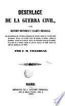Desenlace de la guerra civil o sea Resumen historico y examen imparcial de los principales sucesos ocurridos en España desde el ultimo sitio de Bilbao hasta el ultimo sitio de Madrid, es decir, desde la gloriosa acción de Luchana hasta el fenomeno militar de Ardoz o lo que es lo mismo desde el año de gracia de 1836 hasta el año de desgracia de 1843