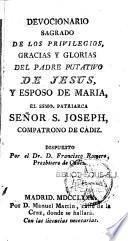Devocionario sagrado de los privilegios, gracias y glorias del padre putativo de Jesus, y esposo de Maria,... Señor S. Joseph, compatrono de Cadiz. Dispuesto por el Dr D. Francisco Romero