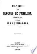 Diario del Bloqueo de Pamplona. 1874-1875. Por Don E. R. U. y Don J. S. del A. [With a map.]