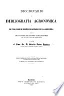 Diccionario de Bibliografia agronomica y de toda clase de escritos relacionados con la agricultura, seguido de un indice de autores y traductores, con algunos apuntes biográficos, etc
