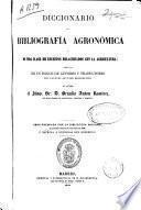 Diccionario de bibliografía agronómica y de toda clase de escritos relacionados con la agricultura, seguido de un índice de autores y traductores con algunos apuntes biográficos