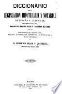 Diccionario de la legislacion hipotecaria y notarial de España y ultramar