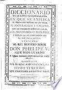 Diccionario de la lengua castellana, en que se explica el verdadero sentido de las voces, su naturalezza y calidad, ... Dedicado al rey nuestro señor Don Phelipe 5. ... compuesto por la Real Academia Española. Tomo primero [-sexto]