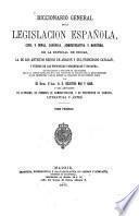 Diccionario general de la Legislacion Espanõla, civil y penal, canónica, administrativa y marítima de la especial de Indias ...