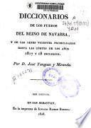 Diccionarios de los Fueros del Reino de Navarra y de las leyes vigentes promulgadas hasta las cortes de los años 1817 y 1818 inclusive