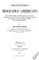 Dicionario biografico Americano. Este volumen contiene los nombres, con los datos biograficos i enumeracion de las obras de todas las personas que se han ilustrado en las letras, les armas ... en el continente Americano