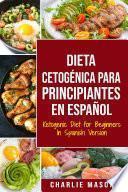 Dieta cetogénica para principiantes en Español/ Ketogenic Diet For Beginners In Spanish: Pierda mucho peso rápidamente usando los procesos naturales de su cuerpo
