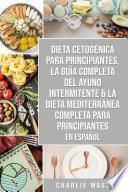 Dieta cetogénica para principiantes, La guía completa del ayuno intermitente & La Dieta Mediterránea Completa para Principiantes En Español