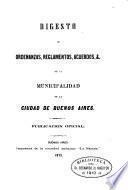 Digesto de otdenanzas, reglamentos, acuerdos, &. de la municipalidad de la ciudad de Buenos Aires. Publ. oficial
