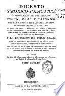 Digesto teorico-practico, ó Recopilacion de los derechos comun, real y canonico, por los libros y titulos del Digesto ...