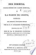 Dios inmortal padéciendo en carne mortal, ó la pasion de Cristo
