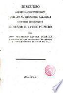 Discurso sobre la Constitucion, que dió al Reyno Valencia su invicto conquistador el Señor D.Jaime Primero