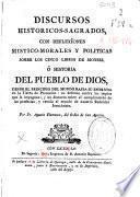 Discursos historicos-sagrados, con reflexiones mistico-morales y politicas sobre los cinco libros de Moyses ó Historia del Pueblo de Dios ...