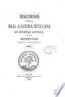 Discursos leidos ante la Real Academia Sevillana de Buenas Letras, en las recepciones públicas de sus indivíduos