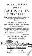 Discursos sobre la Historia Universal,Para explicar la inalterable continuación de la Religión y las mudanzas de los Imperios.A su Alteza el Delphin...