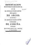 Disertación histórico-jurídica por el Excelentísimo Señor Duque de Arcos, contra el Excelentísimo señor Conde de Coruña, sobre los estados de Arcos y Bailén