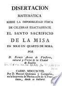 Disertacion matemática sobre la imposibilidad física de celebrar exactamente el Santo Sacrificio de la Misa en solo un quarto de hora