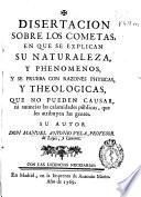 Disertacion sobre los cometas en que se explican su naturaleza, y phenomenos, y se aprueba con razones physicas, y theologicas, que no pueden causar, ni anunciar las calamidades públicas, que les atribuyen las gentes
