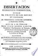 Dissertacion hydraulico-pharmaceutica sobre el origen de las aguas de Harades : su verdadero analysis chymico y medicinales virtudes que da al publico don Juan Joseph Garcia...
